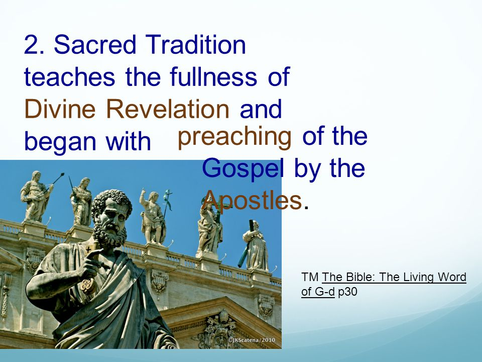 2. Sacred Tradition teaches the fullness of Divine Revelation and began with preaching of the Gospel by the Apostles. TM The Bible: The Living Word of