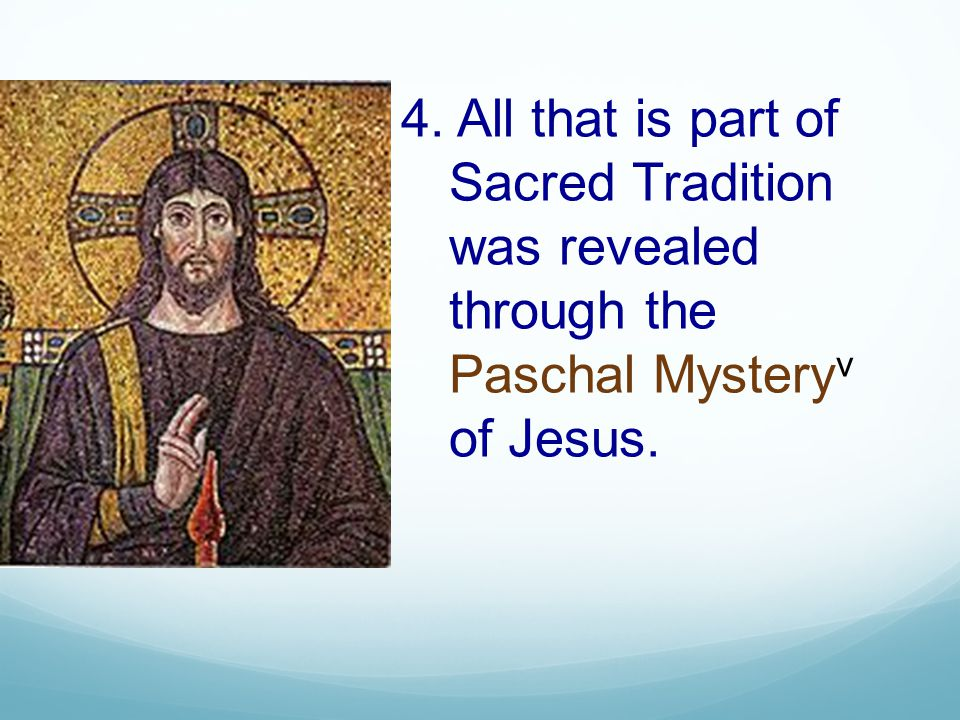 4. All that is part of Sacred Tradition was revealed through the Paschal Mystery v of Jesus.