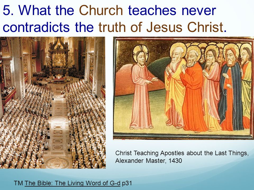 5. What the Church teaches never contradicts the truth of Jesus Christ. TM The Bible: The Living Word of G-d p31 Christ Teaching Apostles about the La