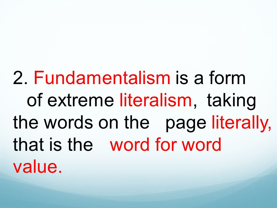 2. Fundamentalism is a form of extreme literalism, taking the words on the page literally, that is the word for word value.