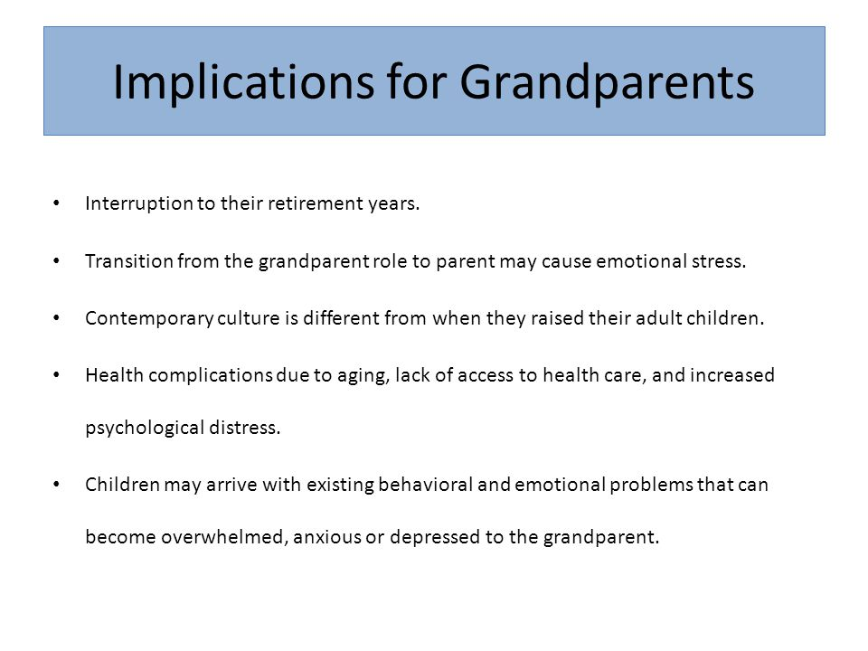 Implications for Grandparents Interruption to their retirement years. Transition from the grandparent role to parent may cause emotional stress. Conte