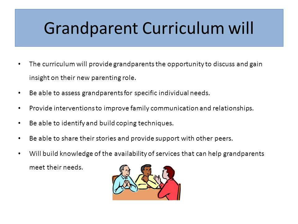 Grandparent Curriculum will The curriculum will provide grandparents the opportunity to discuss and gain insight on their new parenting role. Be able
