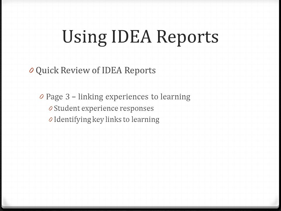 Using IDEA Reports 0 Quick Review of IDEA Reports 0 Page 3 – linking experiences to learning 0 Student experience responses 0 Identifying key links to learning