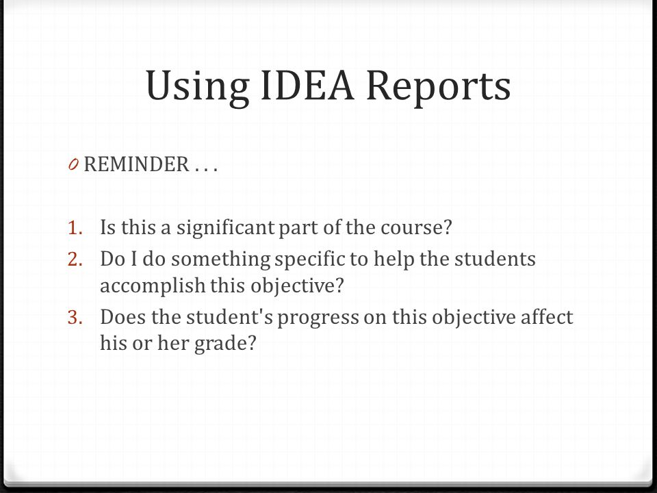 Using IDEA Reports 0 REMINDER... 1. Is this a significant part of the course? 2. Do I do something specific to help the students accomplish this objec