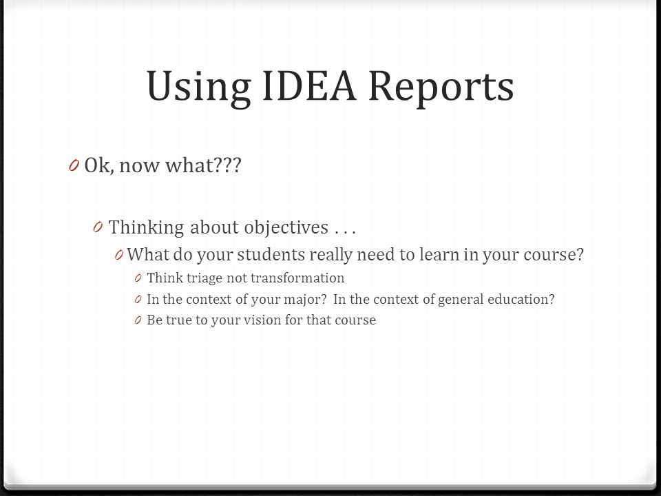Using IDEA Reports 0 Ok, now what??? 0 Thinking about objectives... 0 What do your students really need to learn in your course? 0 Think triage not tr