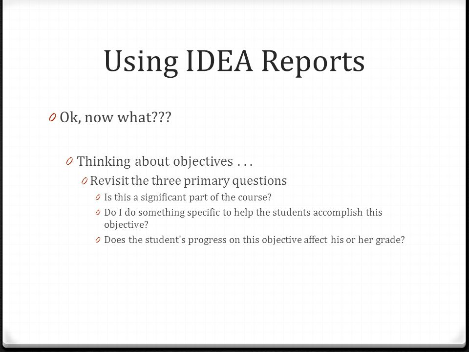 Using IDEA Reports 0 Ok, now what??? 0 Thinking about objectives... 0 Revisit the three primary questions 0 Is this a significant part of the course?