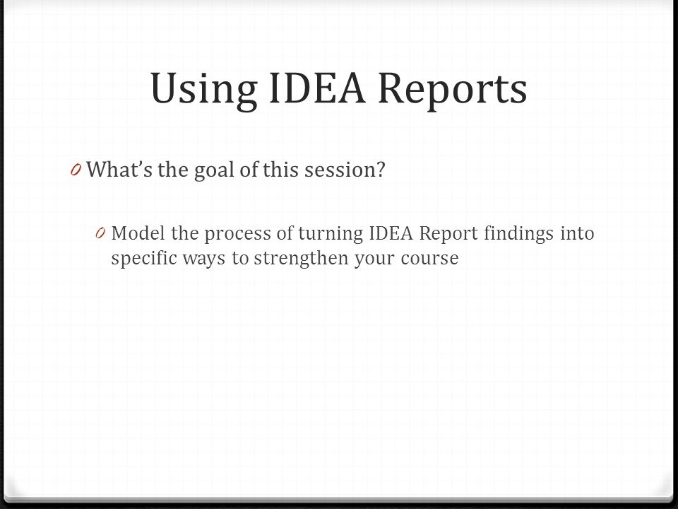 Using IDEA Reports 0 What's the goal of this session? 0 Model the process of turning IDEA Report findings into specific ways to strengthen your course