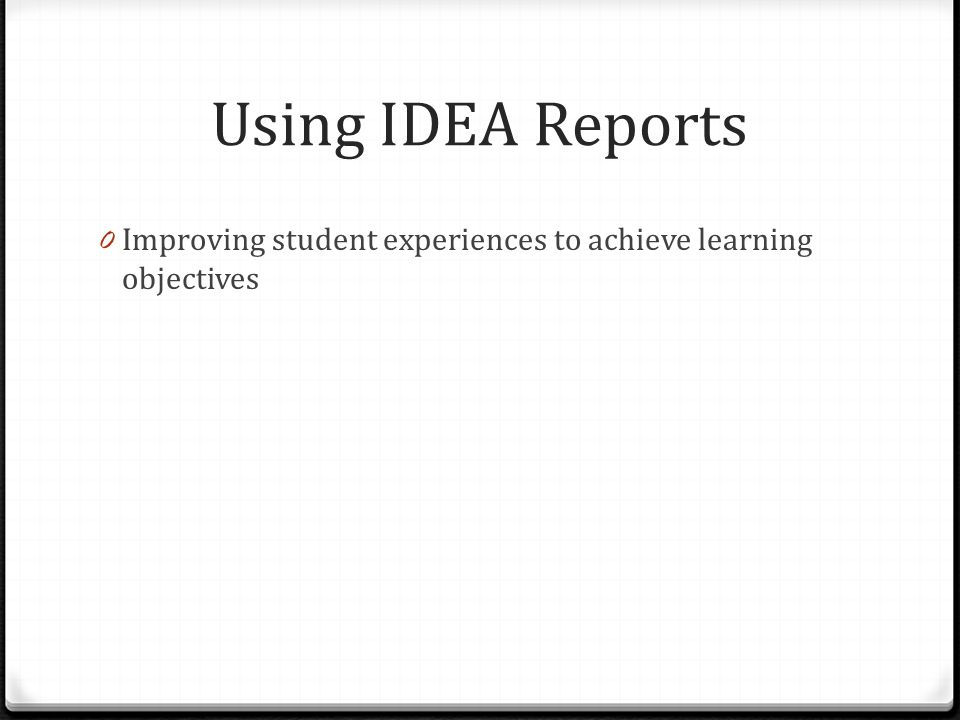 Using IDEA Reports 0 Improving student experiences to achieve learning objectives