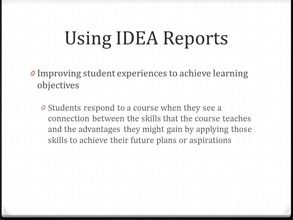 Using IDEA Reports 0 Improving student experiences to achieve learning objectives 0 Students respond to a course when they see a connection between th