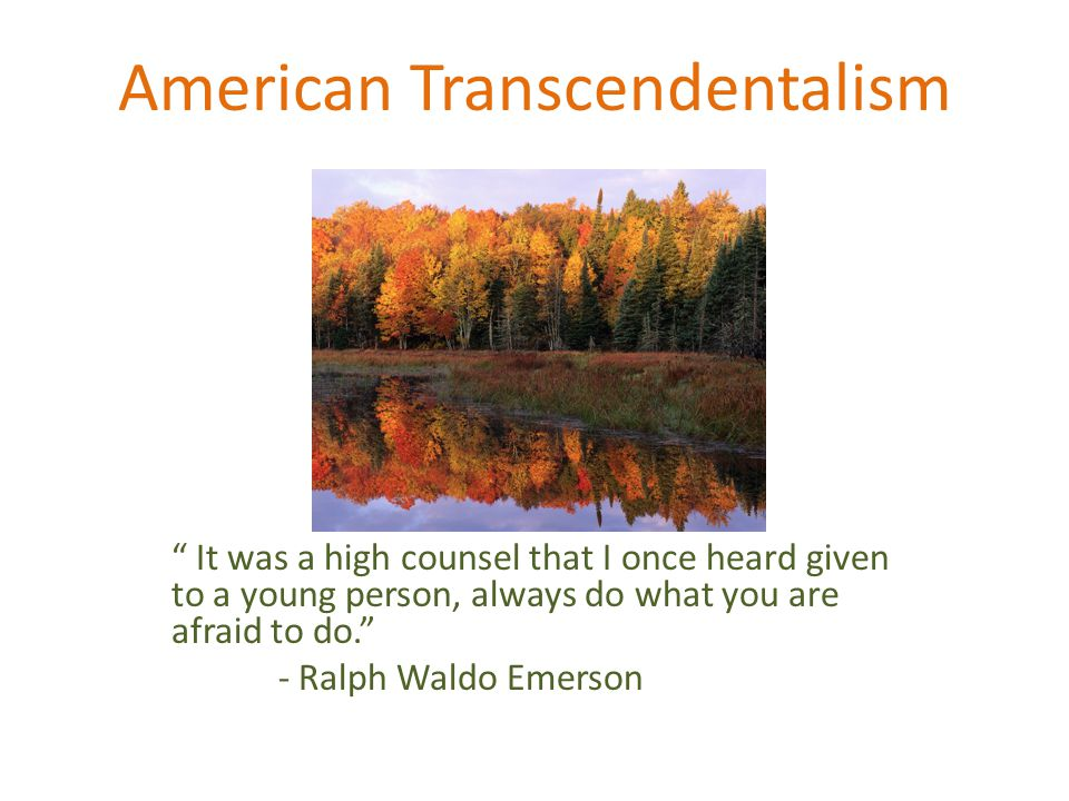 American Transcendentalism It was a high counsel that I once heard given to a young person, always do what you are afraid to do. - Ralph Waldo Emerson