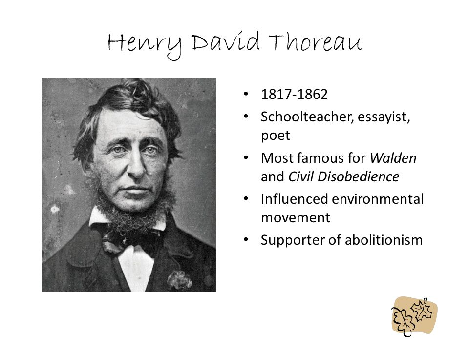 Henry David Thoreau 1817-1862 Schoolteacher, essayist, poet Most famous for Walden and Civil Disobedience Influenced environmental movement Supporter of abolitionism