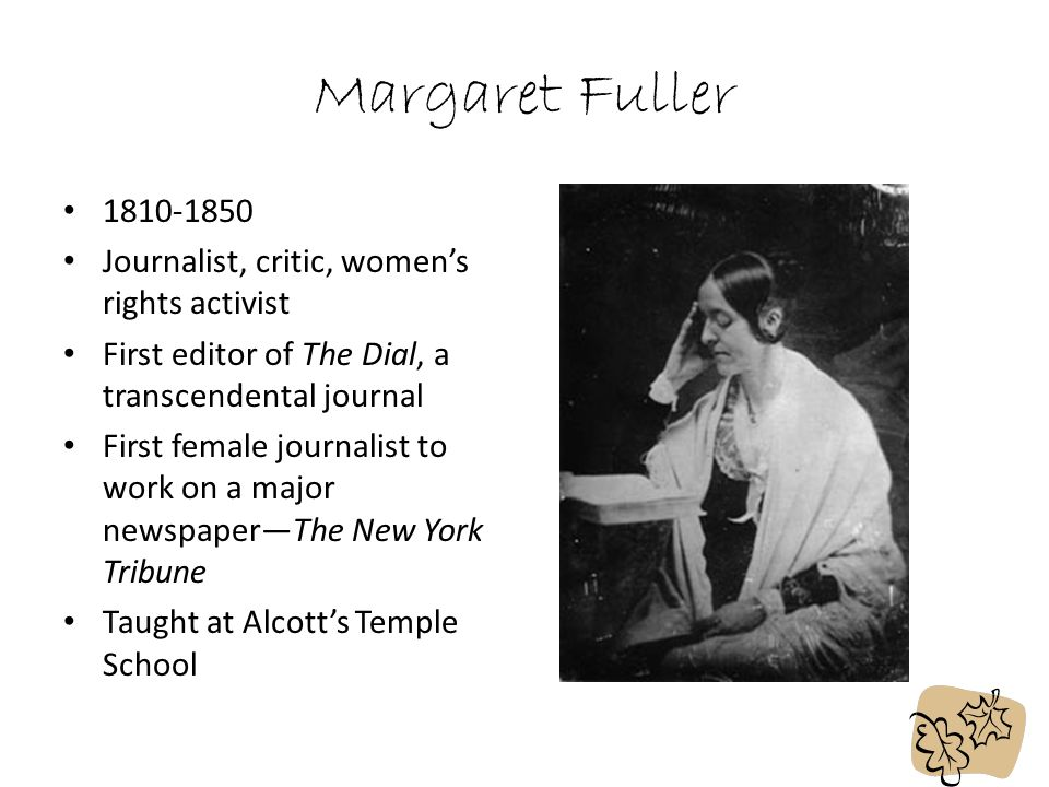 Margaret Fuller 1810-1850 Journalist, critic, women's rights activist First editor of The Dial, a transcendental journal First female journalist to work on a major newspaper—The New York Tribune Taught at Alcott's Temple School
