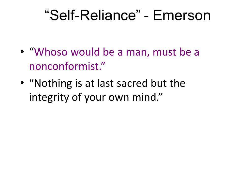 Self-Reliance - Emerson Whoso would be a man, must be a nonconformist. Nothing is at last sacred but the integrity of your own mind.