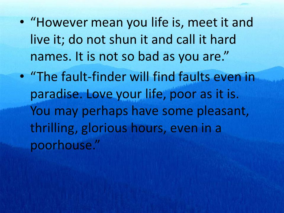However mean you life is, meet it and live it; do not shun it and call it hard names.