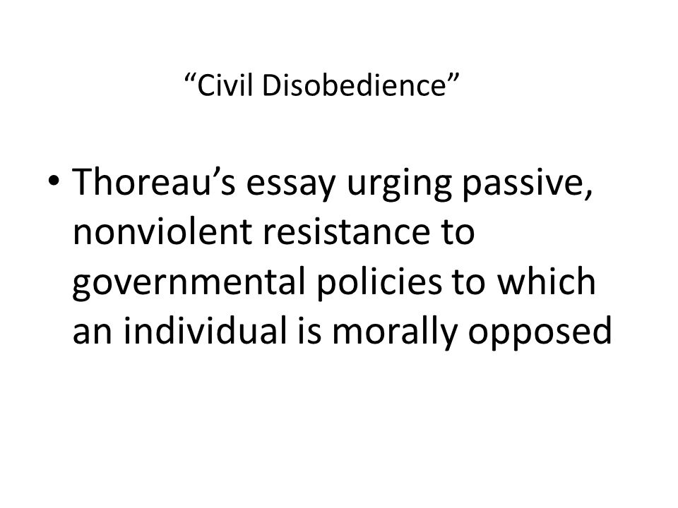 Civil Disobedience Thoreau's essay urging passive, nonviolent resistance to governmental policies to which an individual is morally opposed