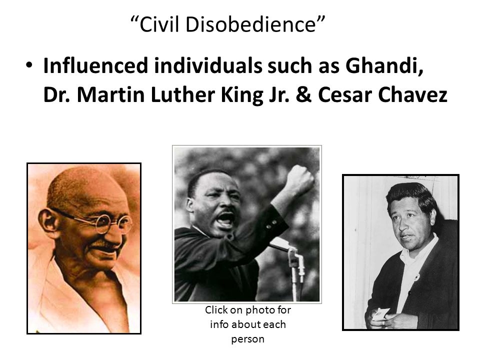 Civil Disobedience Influenced individuals such as Ghandi, Dr.