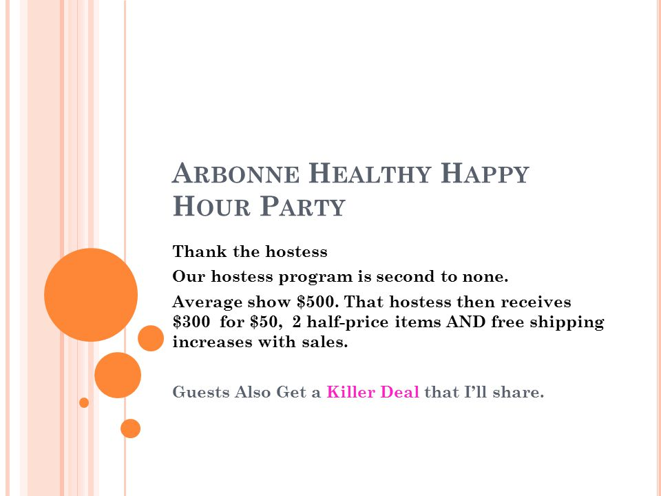 A RBONNE H EALTHY H APPY H OUR P ARTY Thank the hostess Our hostess program is second to none. Average show $500. That hostess then receives $300 for