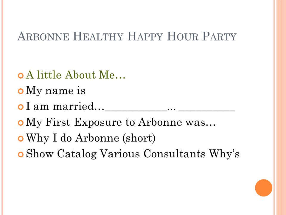 A RBONNE H EALTHY H APPY H OUR P ARTY A little About Me… My name is I am married…___________... __________ My First Exposure to Arbonne was… Why I do