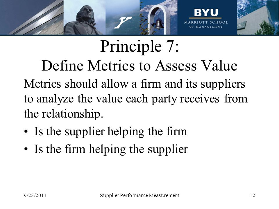 Principle 7: Define Metrics to Assess Value Metrics should allow a firm and its suppliers to analyze the value each party receives from the relationsh