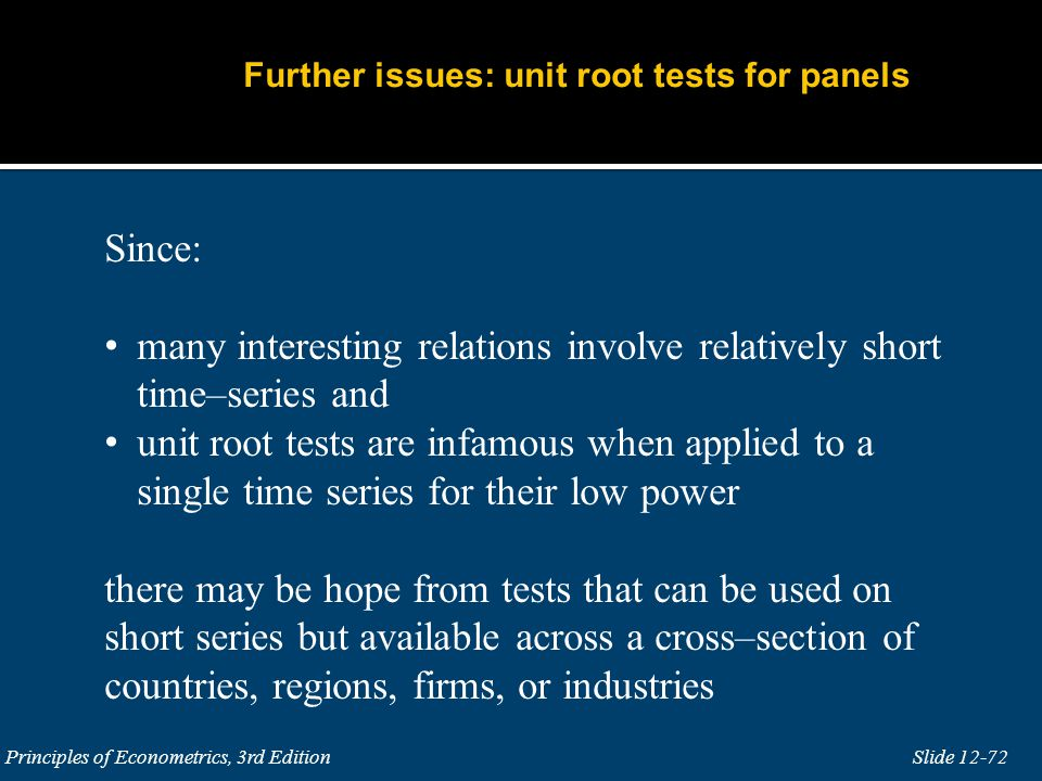 Slide 12-72 Principles of Econometrics, 3rd Edition Since: many interesting relations involve relatively short time–series and unit root tests are inf