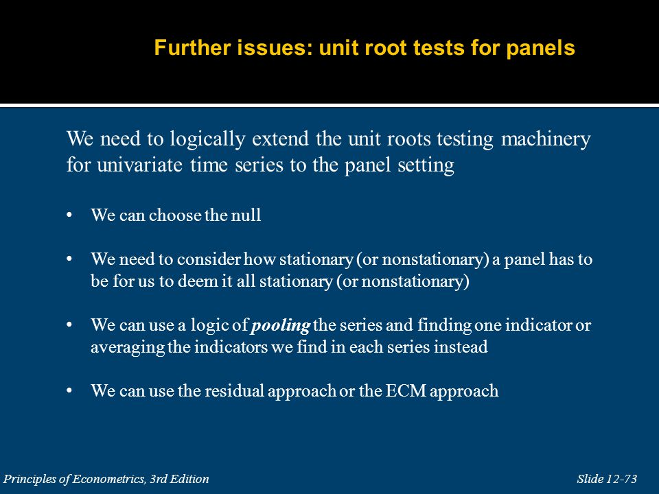Slide 12-73 Principles of Econometrics, 3rd Edition We need to logically extend the unit roots testing machinery for univariate time series to the pan