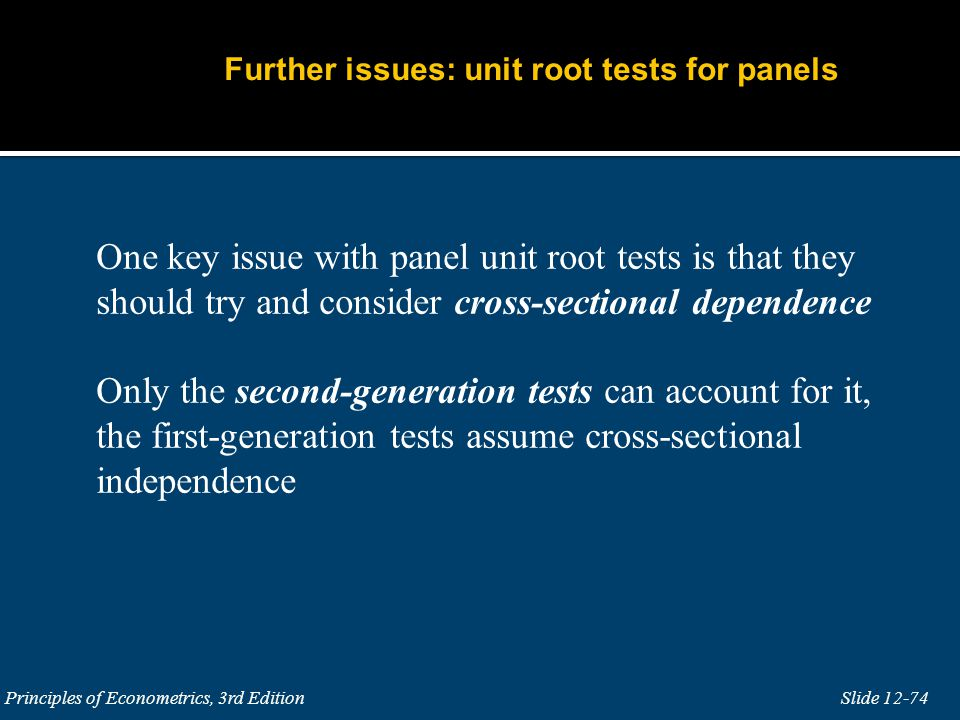 Slide 12-74 Principles of Econometrics, 3rd Edition One key issue with panel unit root tests is that they should try and consider cross-sectional depe