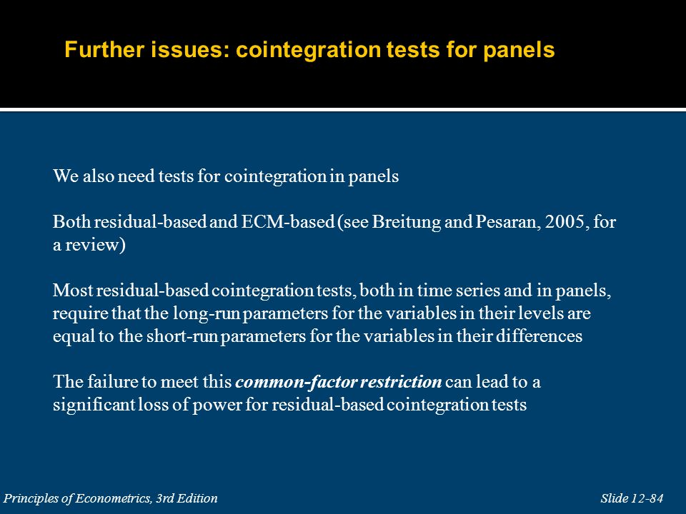Slide 12-84 Principles of Econometrics, 3rd Edition We also need tests for cointegration in panels Both residual-based and ECM-based (see Breitung and