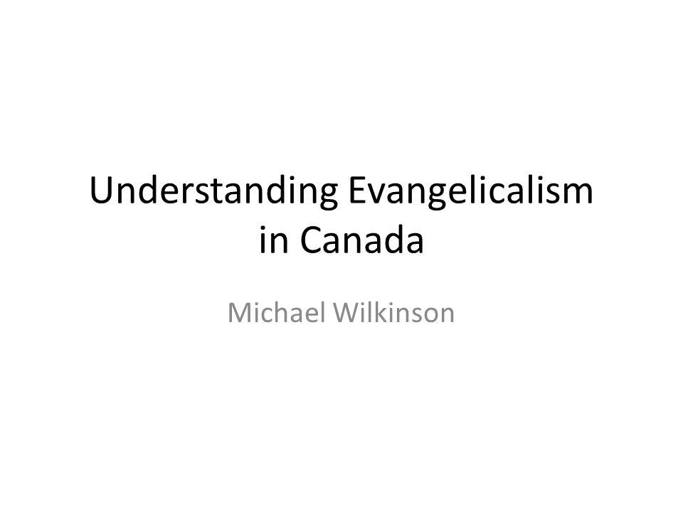 Understanding Evangelicalism in Canada Michael Wilkinson