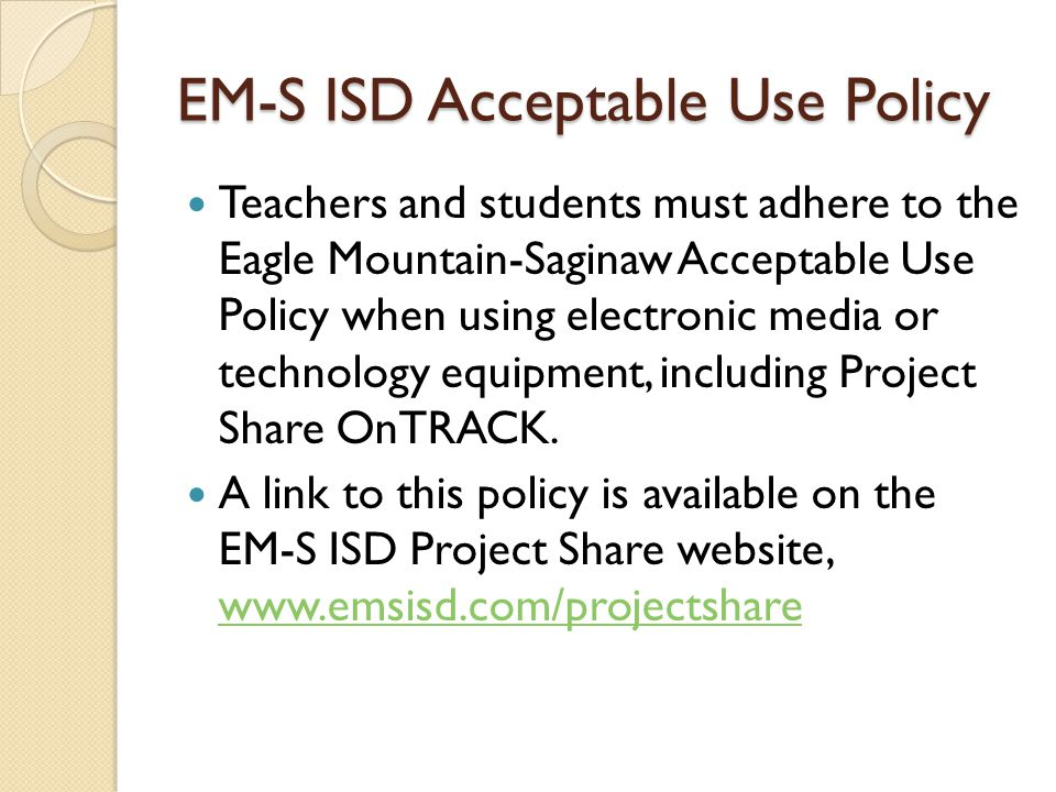 EM-S ISD Acceptable Use Policy Teachers and students must adhere to the Eagle Mountain-Saginaw Acceptable Use Policy when using electronic media or technology equipment, including Project Share OnTRACK.