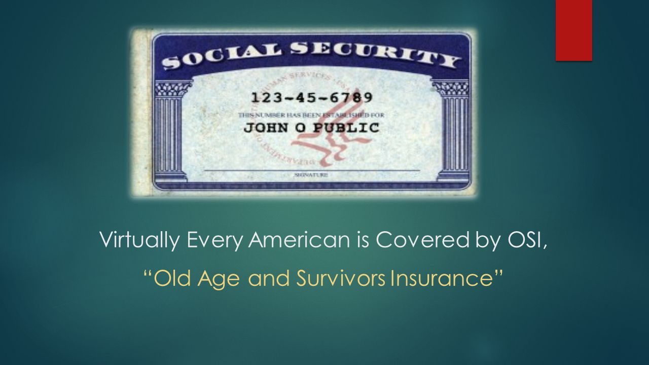 Virtually Every American is Covered by OSI, Old Age and Survivors Insurance