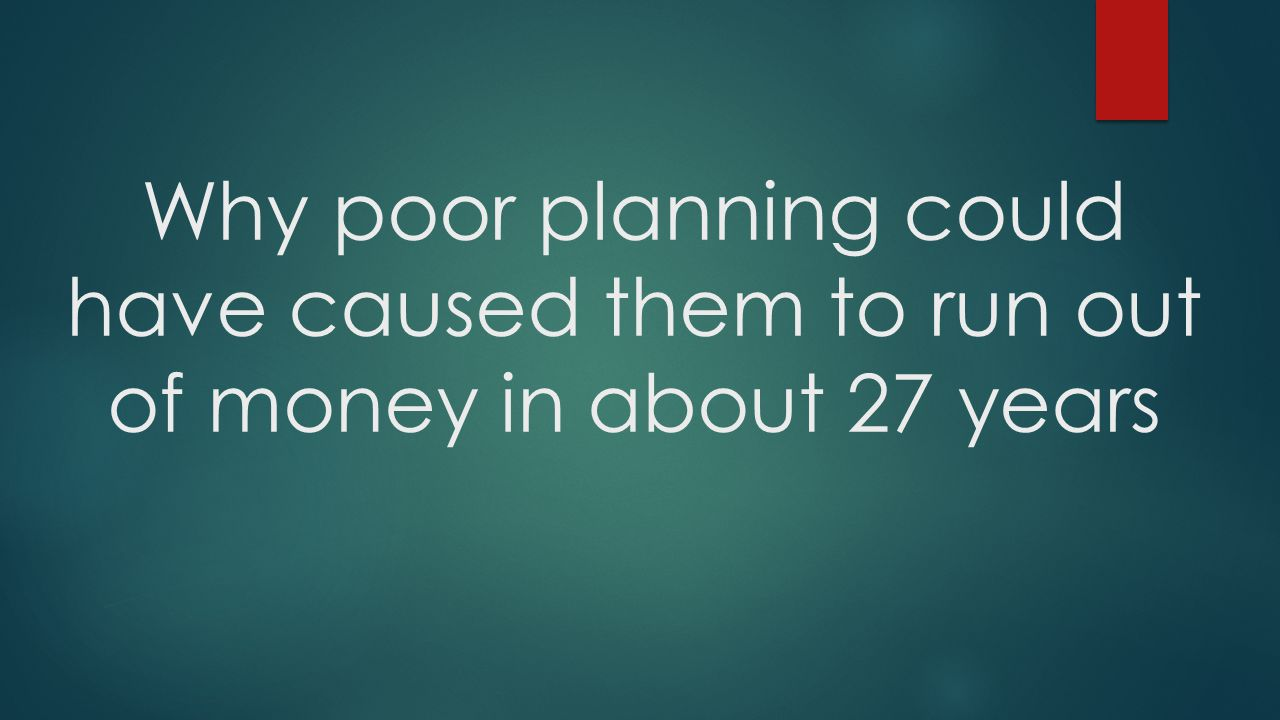 Why poor planning could have caused them to run out of money in about 27 years
