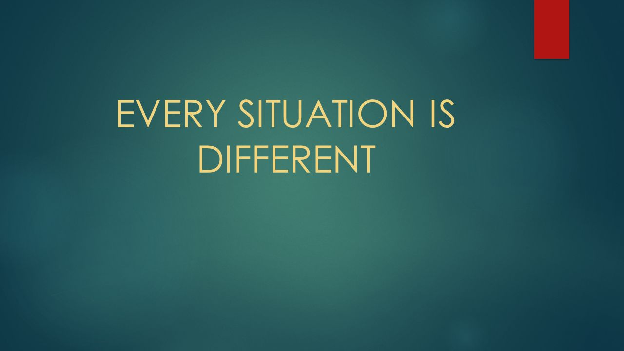 EVERY SITUATION IS DIFFERENT