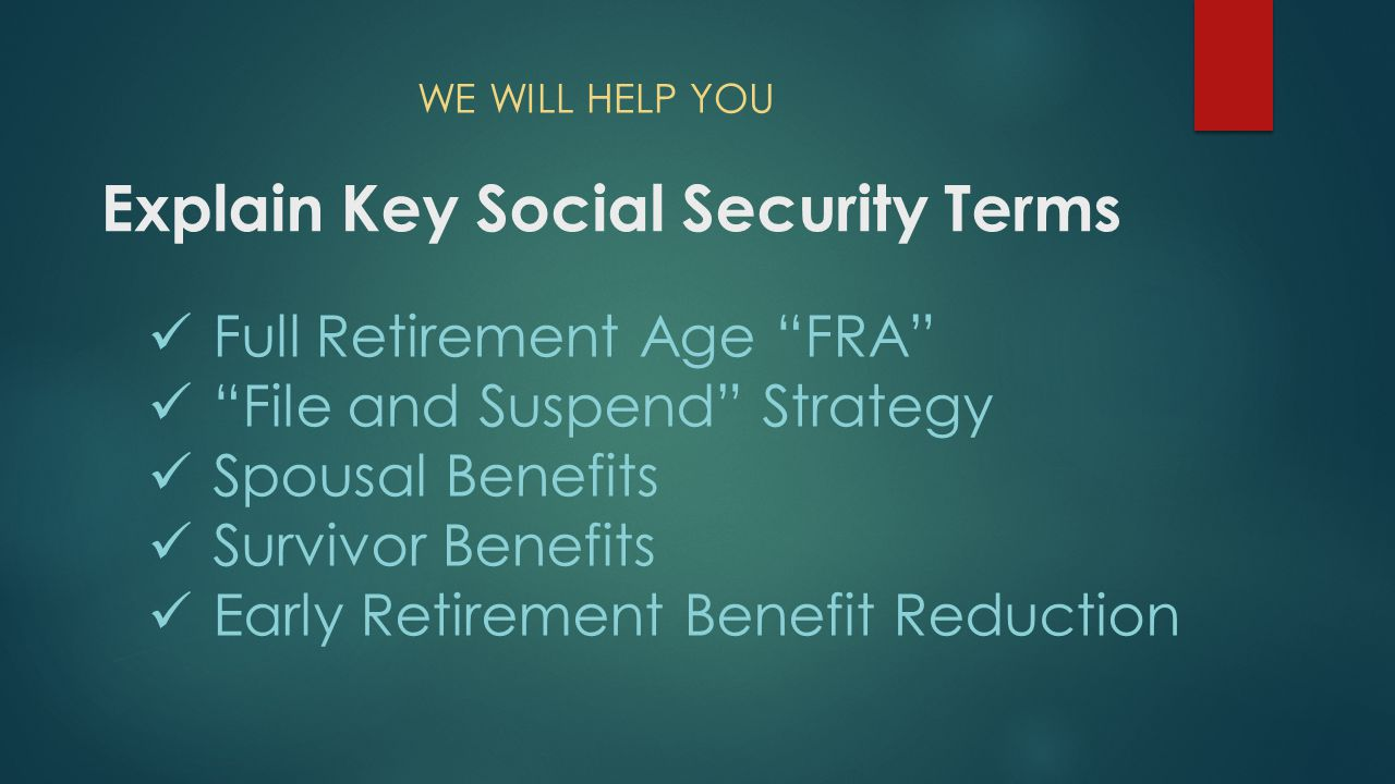 Explain Key Social Security Terms Full Retirement Age FRA File and Suspend Strategy Spousal Benefits Survivor Benefits Early Retirement Benefit Reduction WE WILL HELP YOU