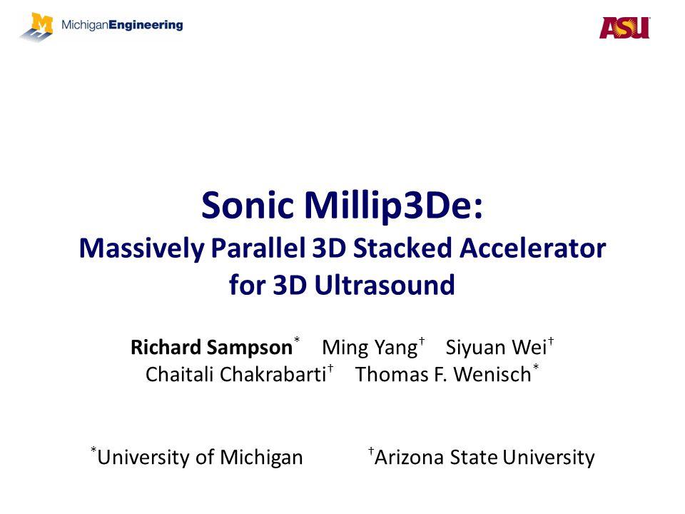 Sonic Millip3De: Massively Parallel 3D Stacked Accelerator for 3D Ultrasound Richard Sampson * Ming Yang † Siyuan Wei † Chaitali Chakrabarti † Thomas
