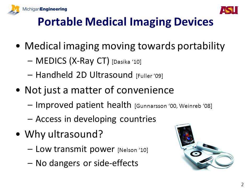 Portable Medical Imaging Devices Medical imaging moving towards portability –MEDICS (X-Ray CT) [Dasika '10] –Handheld 2D Ultrasound [Fuller '09] Not j