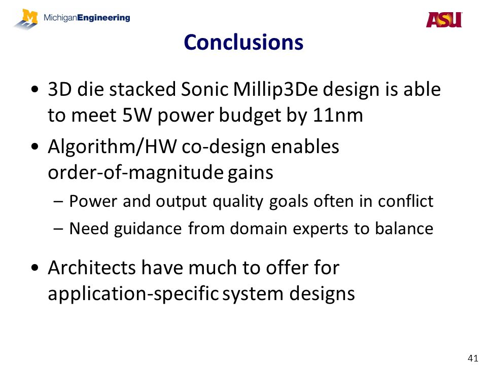 Conclusions 3D die stacked Sonic Millip3De design is able to meet 5W power budget by 11nm Algorithm/HW co-design enables order-of-magnitude gains –Pow
