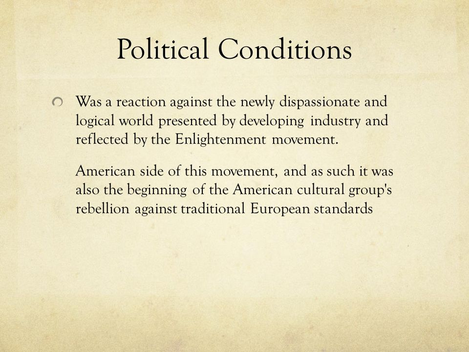 Political Conditions Was a reaction against the newly dispassionate and logical world presented by developing industry and reflected by the Enlightenm
