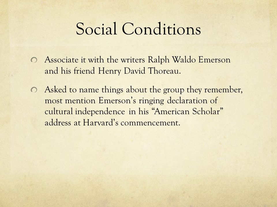 Social Conditions Associate it with the writers Ralph Waldo Emerson and his friend Henry David Thoreau. Asked to name things about the group they reme