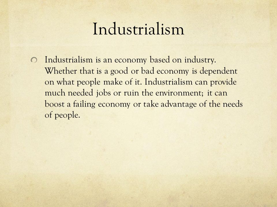 Industrialism Industrialism is an economy based on industry. Whether that is a good or bad economy is dependent on what people make of it. Industriali