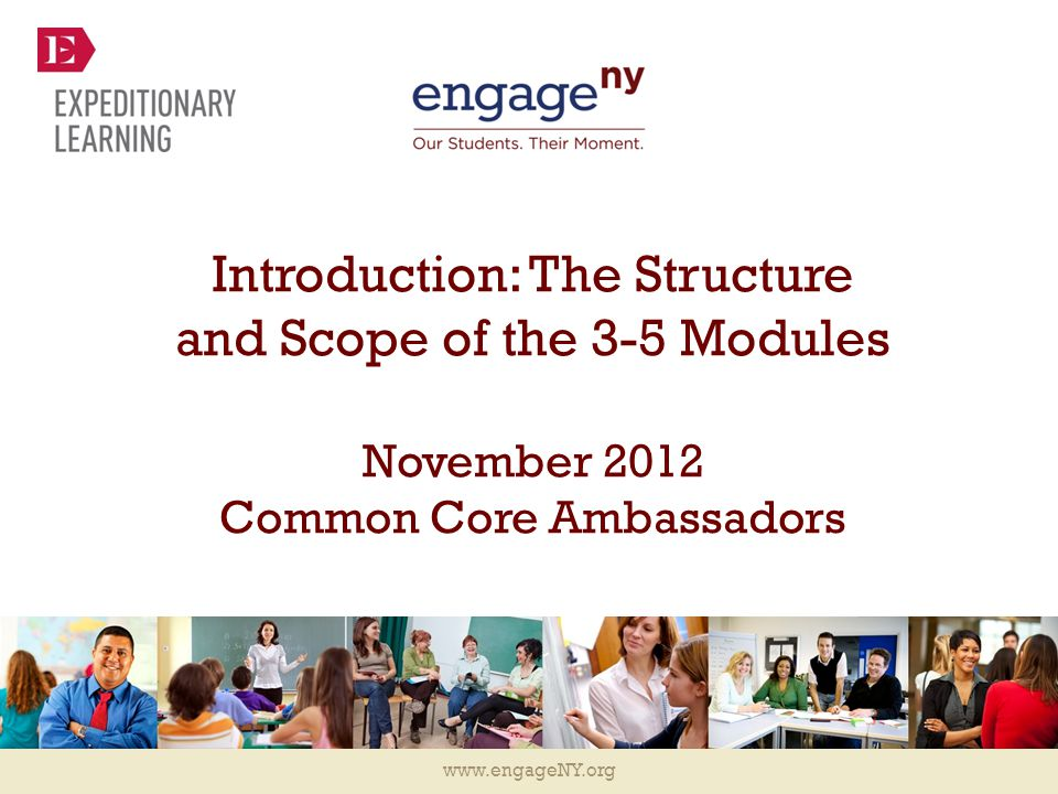 www.engageNY.org Introduction: The Structure and Scope of the 3-5 Modules November 2012 Common Core Ambassadors