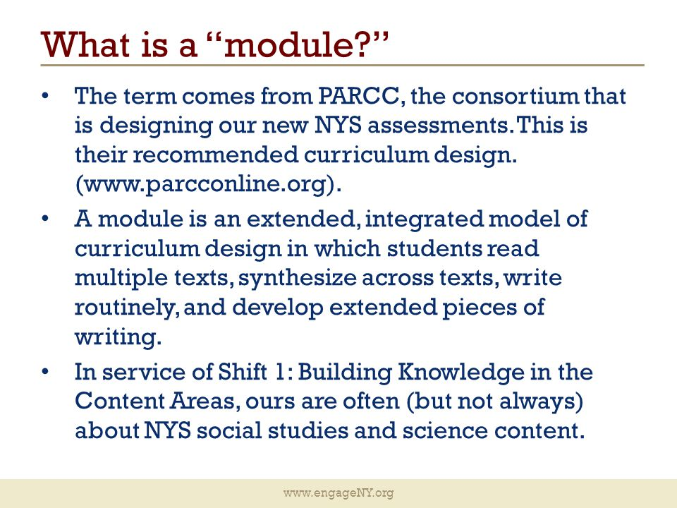 www.engageNY.org What is a module? The term comes from PARCC, the consortium that is designing our new NYS assessments.