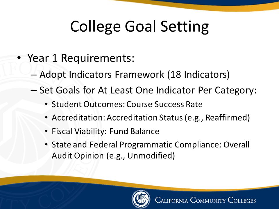 College Goal Setting Year 1 Requirements: – Adopt Indicators Framework (18 Indicators) – Set Goals for At Least One Indicator Per Category: Student Outcomes: Course Success Rate Accreditation: Accreditation Status (e.g., Reaffirmed) Fiscal Viability: Fund Balance State and Federal Programmatic Compliance: Overall Audit Opinion (e.g., Unmodified)
