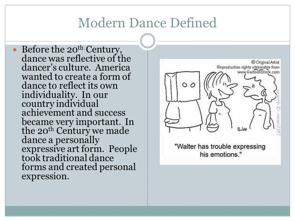 Modern Dance Defined Before the 20 th Century, dance was reflective of the dancer's culture. America wanted to create a form of dance to reflect its o