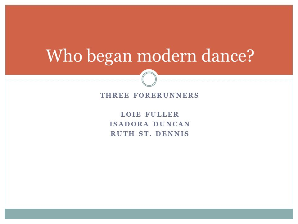THREE FORERUNNERS LOIE FULLER ISADORA DUNCAN RUTH ST. DENNIS Who began modern dance?