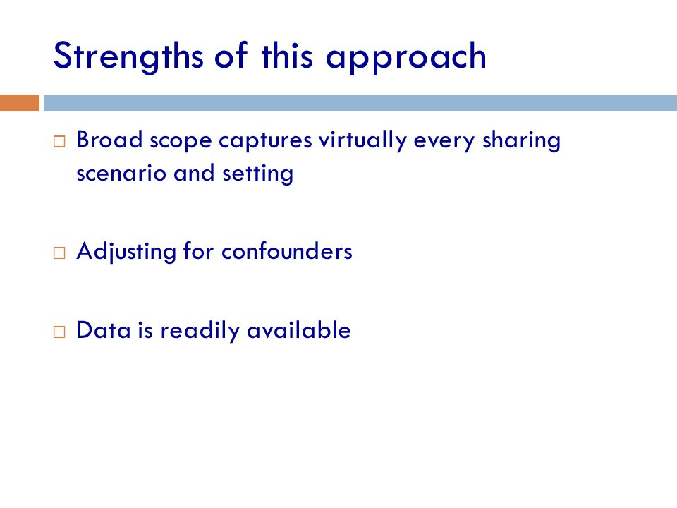 Strengths of this approach  Broad scope captures virtually every sharing scenario and setting  Adjusting for confounders  Data is readily available