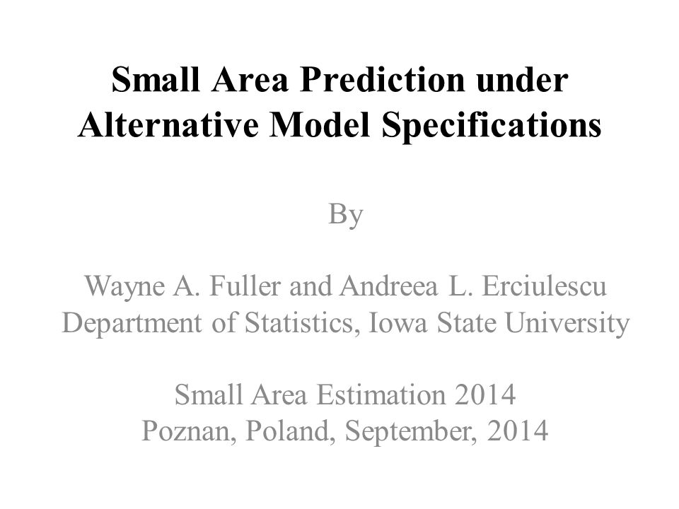 Small Area Prediction under Alternative Model Specifications By Wayne A.