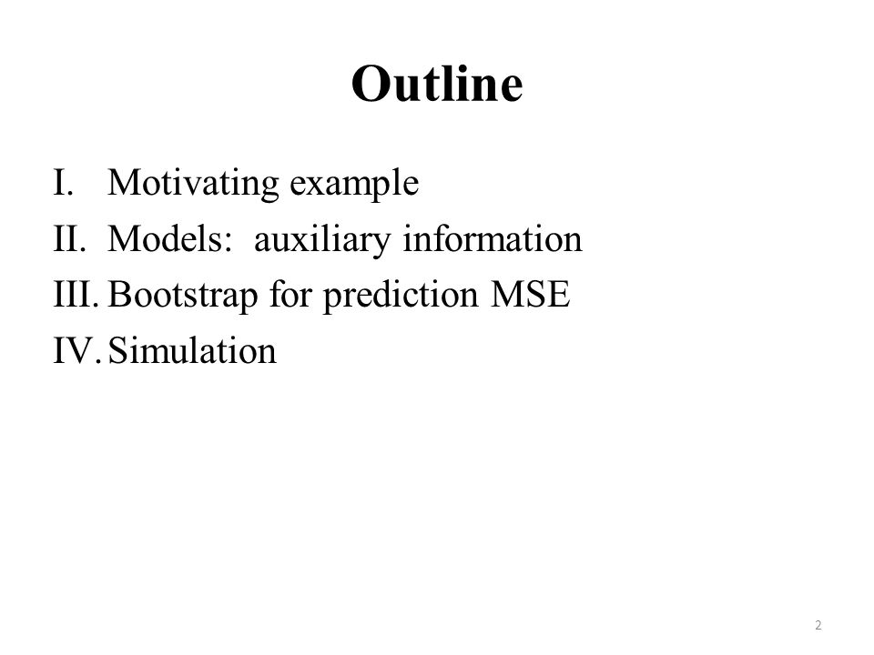 Outline I.Motivating example II.Models: auxiliary information III.Bootstrap for prediction MSE IV.Simulation 2