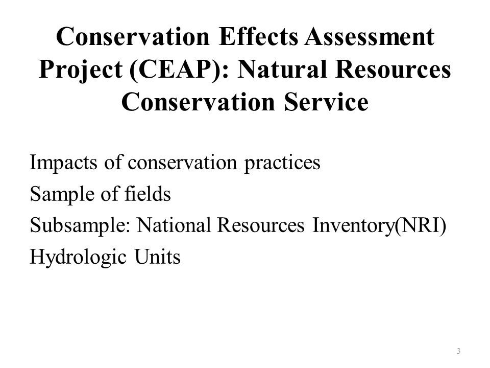 Conservation Effects Assessment Project (CEAP): Natural Resources Conservation Service Impacts of conservation practices Sample of fields Subsample: National Resources Inventory(NRI) Hydrologic Units 3