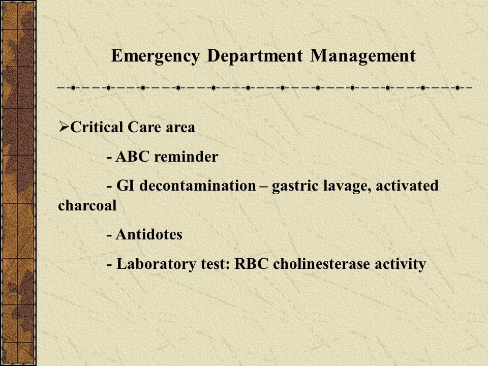 Emergency Department Management  Critical Care area - ABC reminder - GI decontamination – gastric lavage, activated charcoal - Antidotes - Laboratory