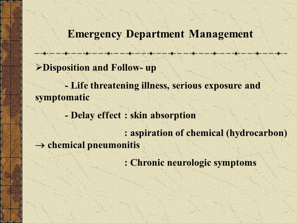 Emergency Department Management  Disposition and Follow- up - Life threatening illness, serious exposure and symptomatic - Delay effect: skin absorpt